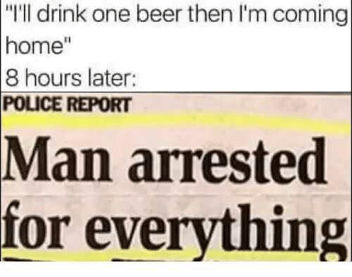 """One Beer: """"l drink one beer then I'm coming  home""""  8 hours later:  POLICE REPORT  Man arrested  for everything"""