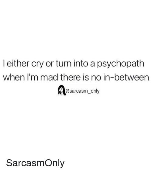 Funny, Memes, and Mad: l either cry or turn into a psychopath  when lI'm mad there is no in-between  @sarcasm_only SarcasmOnly