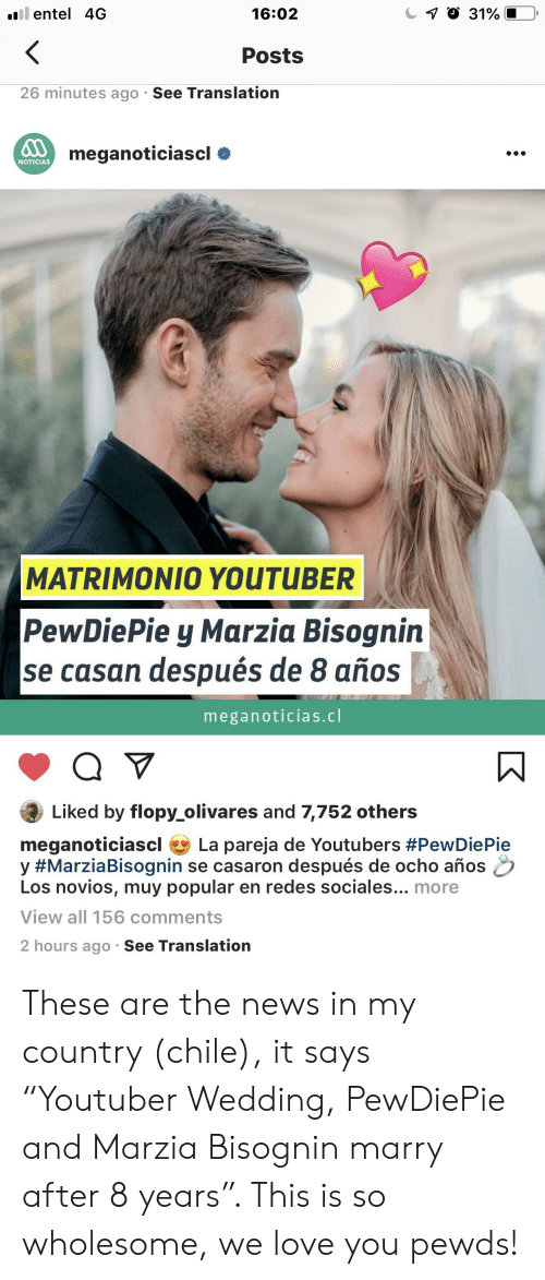 "Ocho: l entel 4G  7 O 31%  16:02  <  Posts  26 minutes ago See Translation  meganoticiascl  NOTICIAS  MATRIMONIO0 YOUTUBER  PewDiePie y Marzia Bisognin  se casan después de 8 años  meganoticias.cl  Liked by flopy olivares and 7,752 others  meganoticiascl  y #MarziaBisognin se casaron después de ocho años  Los novios, muy popular en redes sociales... more  La pareja de Youtubers #PewDie Pie  View all 156 comments  2 hours ago See Translation These are the news in my country (chile), it says ""Youtuber Wedding, PewDiePie and Marzia Bisognin marry after 8 years"". This is so wholesome, we love you pewds!"