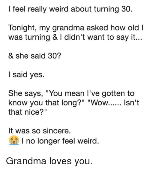 """Grandma, Weird, and Say It: l feel really weird about turning 30.  lonight, my grandma asked how old  was turning & didn't want to say it.  & she said 30?  l said Ves  She says, """"You mean l've gotten to  that nice?""""  It was so sincere  1l  no longer feel weird Grandma loves you."""