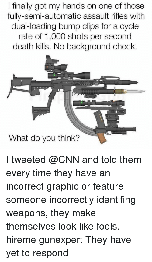 cnn.com, Memes, and Death: l finally got my hands on one of those  fully-semi-automatic assault rifles with  dual-loading bump clips for a cycle  rate of 1,000 shots per second  death kills. No background check.  What do you think? I tweeted @CNN and told them every time they have an incorrect graphic or feature someone incorrectly identifing weapons, they make themselves look like fools. hireme gunexpert They have yet to respond
