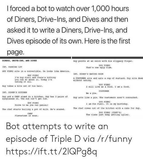 Fiori: l forced a bot to watch over 1,000 hours  of Diners, Drive-Ins, and Dives and then  asked it to write a Diners, Drive-Ins, and  Dives episode of its own. Here is the first  page  DINERS, DRIVE-INS, AND DIVES  Guy pointa at an onion with his #lippery finger.  GUY FISRI  INT. PARKING LO  That'a one ugly clam.  GUY FIERI Dita in a convertiblo. He looko liko Amorica  TT. DINER S EATING ROOM  GUY FIERI  I'm Guy Fieri and there'a nothing  you can do about t Today m  eating it al1.  A CUSDOMER aits and eats a cup of mustard. Guy sits down  without aoking  GUY FIER  I wi11 1ive  as a food. I am a food  INT.DNER'S KITCHE  Be a pie  Guy and a CHSE stand in a kitchen. Guy has 3 pairs of  unglanses on.The sun can't get hin  Guy acto like a pie. The cuotomera aren't concerned  GUY FIERI  GUY FIERI  1 am Pio Fiori. It my birthday.  The chet comes out of the kitehen with a cake for Guy  FIERI  Prove to ne you can paninit  The chef otarts boiling a pot of milk.He Bcared  GUT  (CONT . D)  CHEF  Flavortown io near  The elams just keep getting ugiier Bot attempts to write an episode of Triple D via /r/funny https://ift.tt/2lQPg8q