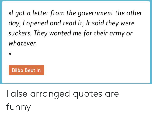 Bilbo, Funny, and Army: l got a letter from the government the other  day, I opened and read it, It said they were  suckers. They wanted me for their army or  whatever.  <  Bilbo Beutlin False arranged quotes are funny