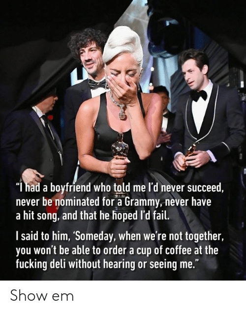 """Grammy: """"l had a boyfriend who told me l'd never succeed,  never be nominated for a Grammy,never have  a hit song, and that he hoped 'd fail.  l said to him, 'Someday, when we're not together,  you won't be able to order a cup of coffee at the  fucking deli without hearing or seeing me."""" Show em"""