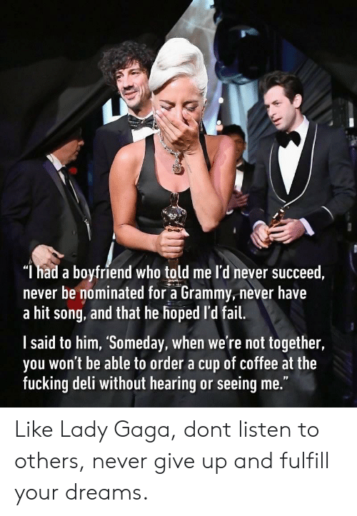"""Fail, Fucking, and Lady Gaga: """"l had a boyfriend who told me l'd never succeed  never be nominated for a Grammy, never have  a hit song, and that he hoped l'd fail.  l said to him, 'Someday, when we're not together,  you won't be able to order a cup of coffee at the  fucking deli without hearing or seeing me."""" Like Lady Gaga, dont listen to others, never give up and fulfill your dreams."""