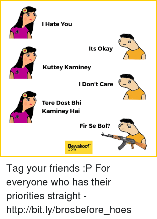 bols: l Hate You  Its Okay  Kuttey Kaminey  l Don't Care  Tere Dost Bhi  Kaminey Hai  Fir Se Bol?  Bewakoof  .com Tag your friends :P  For everyone who has their priorities straight - http://bit.ly/brosbefore_hoes