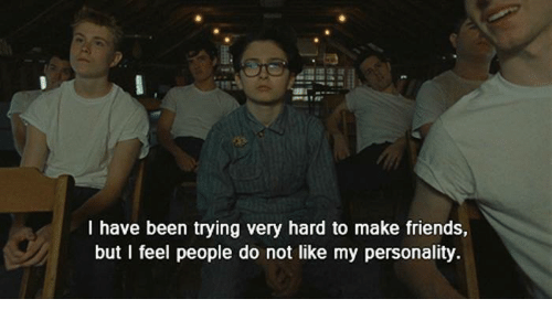 Very Hard: l have been trying very hard to make friends,  but I feel people do not like my personality