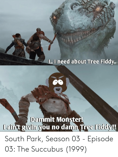Monster, South Park, and Tree: L..I need about Tree Fiddy.  Dammit Monster!  I ain't givin you no damn Tree Fiddy! South Park, Season 03 - Episode 03: The Succubus (1999)