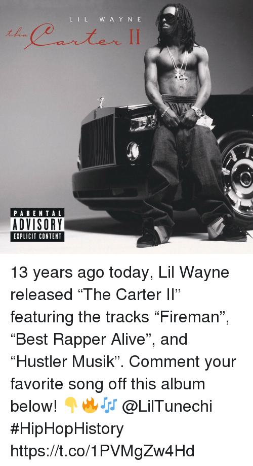 "Y N: L IL W A Y N E  PARENTAL  ADVISORY  EXPLICIT CONTENT 13 years ago today, Lil Wayne released ""The Carter II"" featuring the tracks ""Fireman"", ""Best Rapper Alive"", and ""Hustler Musik"". Comment your favorite song off this album below! 👇🔥🎶 @LilTunechi #HipHopHistory https://t.co/1PVMgZw4Hd"