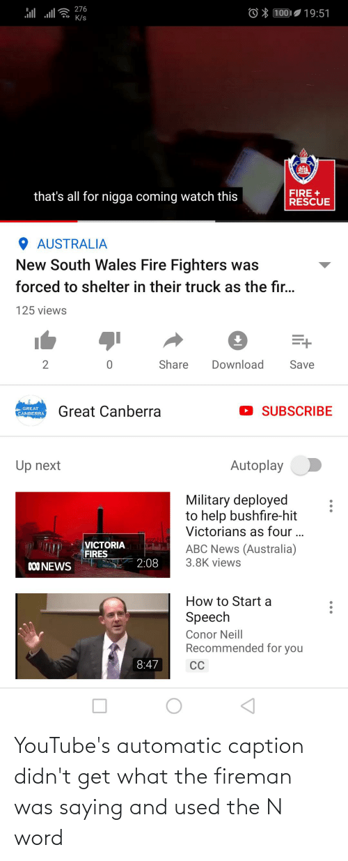News Australia: l JE 276  100I 19:51  K/s  FIRE +  RESCUE  that's all for nigga coming watch this  O AUSTRALIA  New South Wales Fire Fighters was  forced to shelter in their truck as the fir...  125 views  Share  Download  Save  Great Canberra  SUBSCRIBE  GREAT  CANBERRA  Up next  Autoplay  Military deployed  to help bushfire-hit  Victorians as four ...  VICTORIA  FIRES  ABC News (Australia)  3.8K views  2:08  DO0 NEWS  How to Start a  Speech  Conor Neill  Recommended for you  8:47  CC YouTube's automatic caption didn't get what the fireman was saying and used the N word