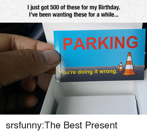 Doing It Wrong: l just got 500 of these for my Bithday.  Ive been wanting these for a while...  PARKING  u're doing it wrong srsfunny:The Best Present