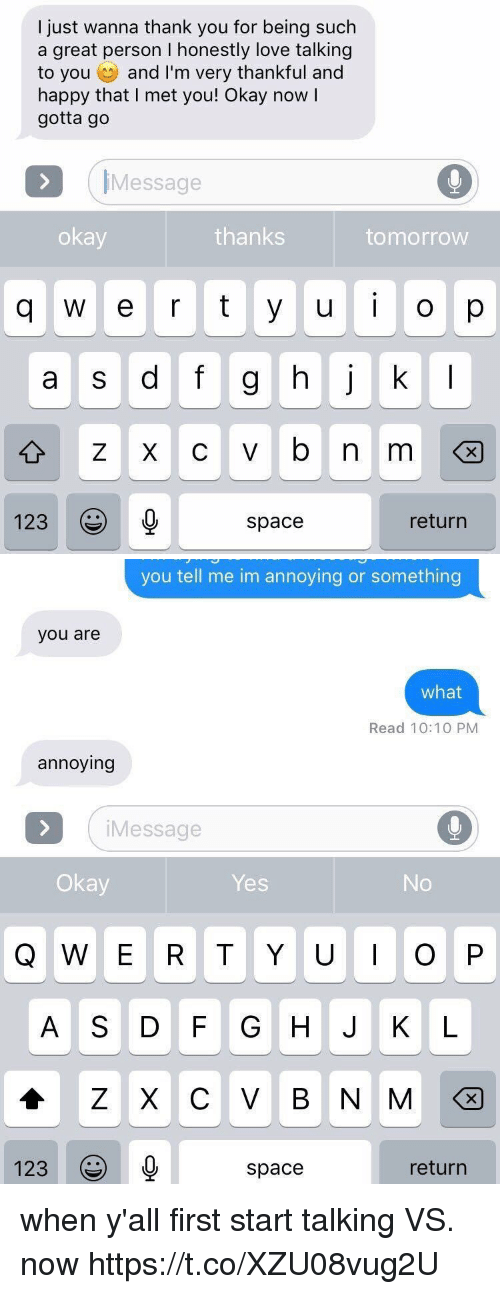 Im Annoying: l just wanna thank you for being such  a great person I honestly love talking  to you and I'm very thankful and  happy that I met you! Okay now I  gotta go  IMessage  okay  thanks  tomorrow  q w e rty uo p  UO  a S d T  123  space  return   you tell me im annoying or something  you are  what  Read 10:10 PM  annoying  iMessage  Okay  Yes  No  A S DF G H J K L  123  space  return when y'all first start talking VS. now https://t.co/XZU08vug2U