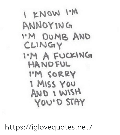 Dumb, Fucking, and Sorry: l KNOW IM  ANNOYINC  'M DUMB AND  CLINGY  M A FUCKING  HAND FUL  I'M SORRY  1 MISS YOU  AND 1 WISH  YOU'D STAY https://iglovequotes.net/