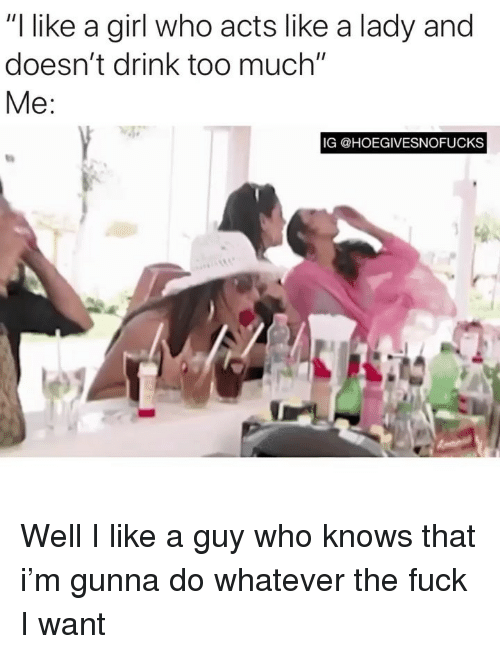 """like a girl: """"l like a girl who acts like a lady and  doesn't drink too much'""""  Me  IG @HOEGIVESNOFUCKS Well I like a guy who knows that i'm gunna do whatever the fuck I want"""