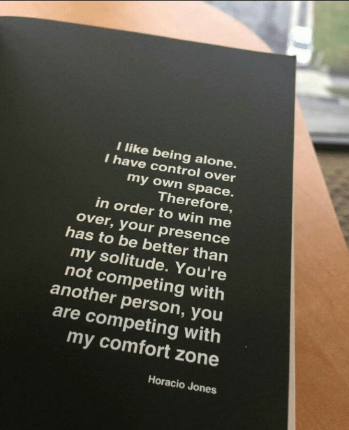 being alone: l like being alone  I have control over  my own space.  Therefore  in order to win me  over, your presence  has to be better than  my solitude. You're  not competing with  another person, you  are competing with  my comfort zone  Horacio Jones