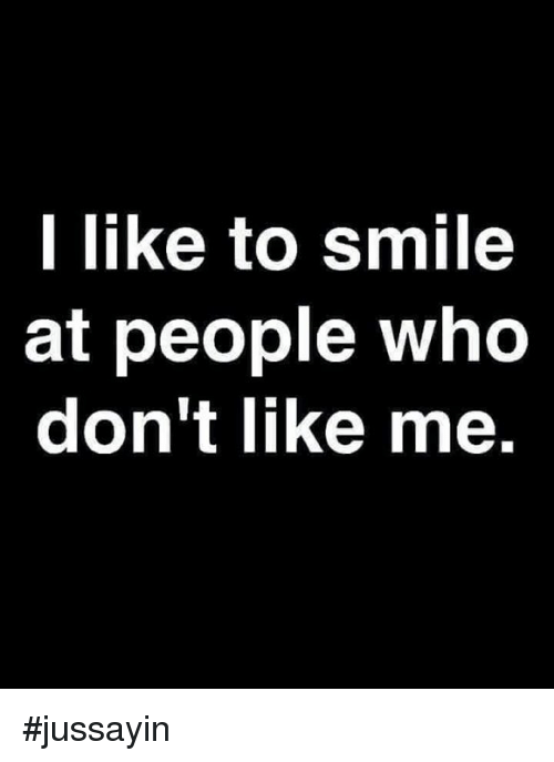 Dank, Smile, and 🤖: l like to smile  at people who  don't like me. #jussayin