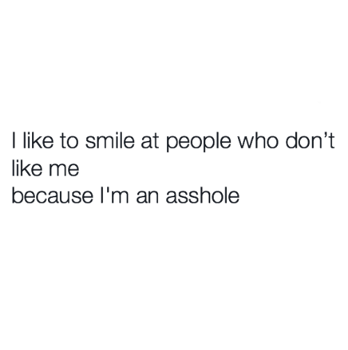 Relationships, Smile, and Asshole: l like to smile at people who don't  like me  because I'm an asshole