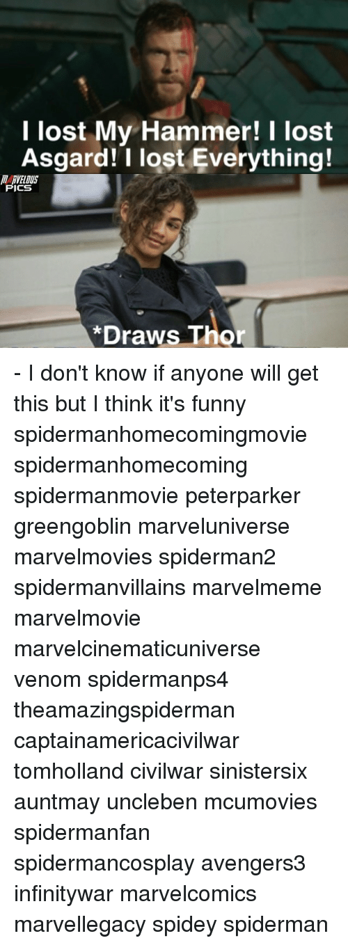 Funny, Memes, and Lost: l lost My Hammer! I lost  Asgard! I lost Everything!  RVELDUS  PICS  *Draws Thor - I don't know if anyone will get this but I think it's funny spidermanhomecomingmovie spidermanhomecoming spidermanmovie peterparker greengoblin marveluniverse marvelmovies spiderman2 spidermanvillains marvelmeme marvelmovie marvelcinematicuniverse venom spidermanps4 theamazingspiderman captainamericacivilwar tomholland civilwar sinistersix auntmay uncleben mcumovies spidermanfan spidermancosplay avengers3 infinitywar marvelcomics marvellegacy spidey spiderman