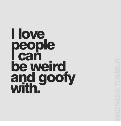 Love, Weird, and Goofy: l love  eople  can  be weird  and goofy  with