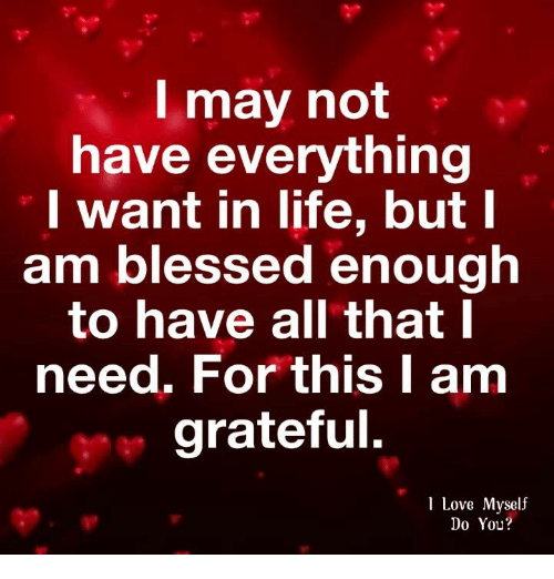 Blessed, Life, and Love: l may not  have everything  want in life, but  am blessed enough  to have all that l  need. For this I am  grateful.  1 Love Myself  Do You?