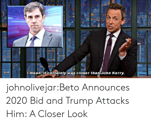 Bid: l mean it certainly was closer than John Kerry johnolivejar:Beto Announces 2020 Bid and Trump Attacks Him: A Closer Look