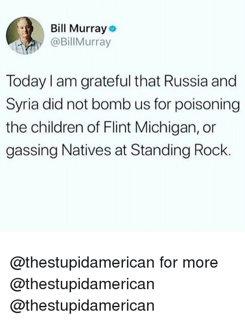 flint michigan: l Murray  @BillMurray  Today I am grateful that Russia and  Syria did not bomb us for poisoning  the children of Flint Michigan, or  gassing Natives at Standing Rock @thestupidamerican for more @thestupidamerican @thestupidamerican
