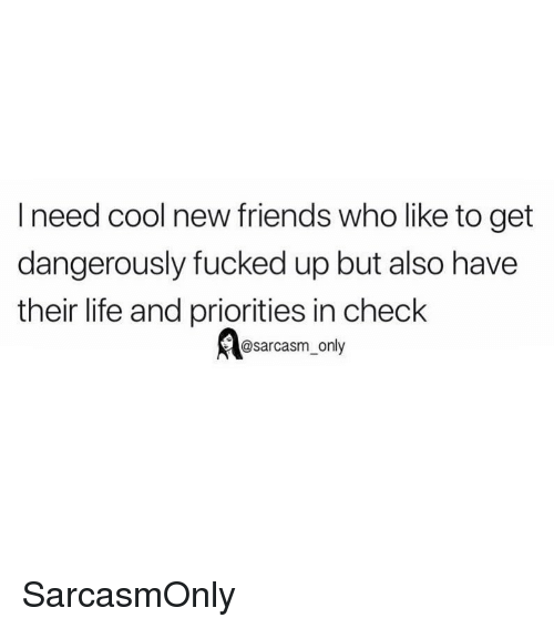 Friends, Funny, and Life: l need cool new friends who like to get  dangerously fucked up but also have  their life and priorities in check  @sarcasm_only SarcasmOnly