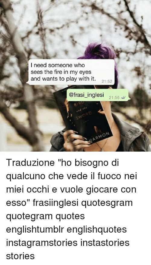 """Fire, Memes, and Quotes: l need someone who  sees the fire in my eyes  and wants to play with it. 1-52  @frasi_inglesi 21:55 Traduzione """"ho bisogno di qualcuno che vede il fuoco nei miei occhi e vuole giocare con esso"""" frasiinglesi quotesgram quotegram quotes englishtumblr englishquotes instagramstories instastories stories"""