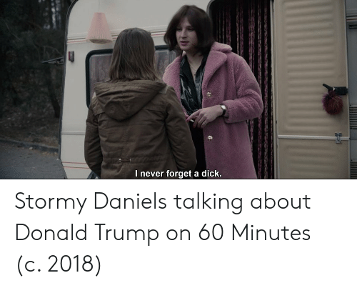 Donald Trump, Dick, and Trump: l never forget a dick Stormy Daniels talking about Donald Trump on 60 Minutes (c. 2018)
