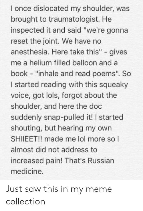 """Lol, Meme, and Saw: l once dislocated my shoulder, was  brought to traumatologist. He  inspected it and said """"we're gonna  reset the joint. We have no  anesthesia. Here take this"""" - gives  me a helium filled balloon and a  book - """"inhale and read poems"""". So  I started reading with this squeaky  voice, got lols, forgot about the  shoulder, and here the doc  suddenly snap-pulled it! I started  shouting, but hearing my owrn  SHIIEET!! made me lol more so l  almost did not address to  increased pain! That's Russian  medicine. Just saw this in my meme collection"""