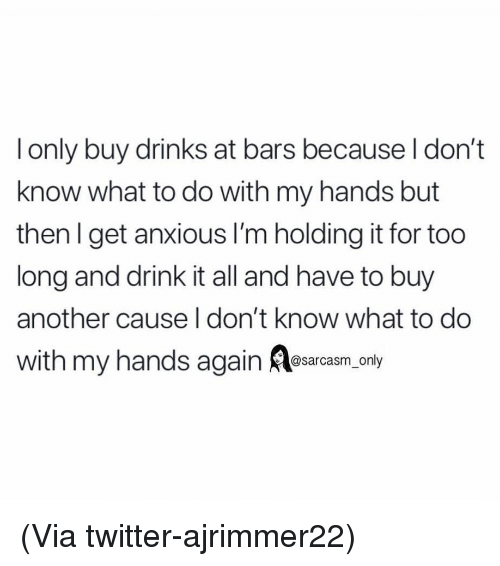 Funny, Memes, and Twitter: l only buy drinks at bars because l don't  know what to do with my hands but  then l get anxious l'm holding it for too  long and drink it all and have to buy  another cause I don't know what to do  with my hands again arcasm, only (Via twitter-ajrimmer22)