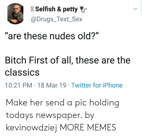 """classics: l Selfish & petty  @Drugs_Text_Sex  """"are these nudes old?""""  Bitch First of all, these are the  classiCS  10:21 PM 18 Mar 19 Twitter for iPhone Make her send a pic holding todays newspaper. by kevinowdziej MORE MEMES"""