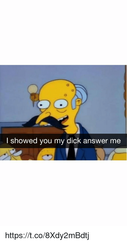 Dick, Answer, and You: l showed you my dick answer me https://t.co/8Xdy2mBdtj