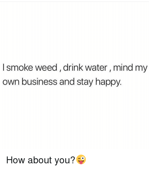 Memes, Weed, and Business: l smoke weed, drink water, mind my  own business and stay happy. How about you?😜