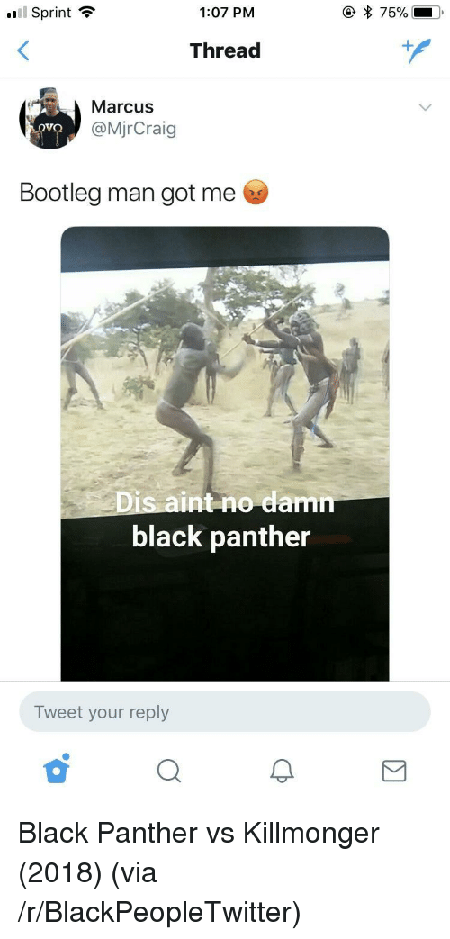 Blackpeopletwitter, Bootleg, and Black: l Sprint  1:07 PM  Thread  Marcus  @MjrCraig  Bootleg man got me  Dis aint no dam  black panther  Tweet your reply <p>Black Panther vs Killmonger (2018) (via /r/BlackPeopleTwitter)</p>