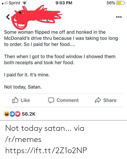 Receipts: l Sprint  56%  9:03 PM  Some woman flipped me off and honked in the  McDonald's drive thru because I was taking too long  to order. So I paid for her food....  Then when I got to the food window I showed them  both receipts and took her food.  I paid for it. It's mine.  Not today, Satan  Like  Comment  Share  e0 56.2K Not today satan… via /r/memes https://ift.tt/2Z1o2NP