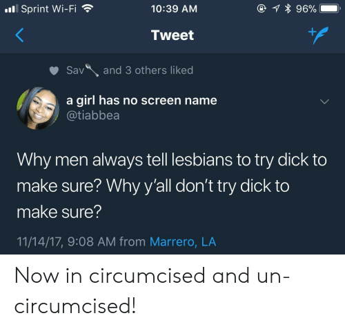 Circumcised: l Sprint Wi-Fi  10:39 AM  Tweet  Savand 3 others liked  a girl has no screen name  @tiabbea  Why men always tell lesbians to try dick to  make sure? Why y'all don't try dick to  make sure?  11/14/17, 9:08 AM from Marrero, LA Now in circumcised and un-circumcised!