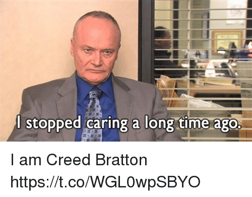 Memes, Creed, and Time: l stopped caring a long time ago. I am Creed Bratton https://t.co/WGL0wpSBYO