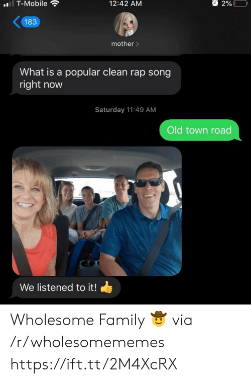Wholesome Family: l T-Mobile  2%L  12:42 AM  183  mother>  What is a popular clean rap song  right now  Saturday 11:49 AM  Old town road  We listened to it! Wholesome Family 🤠 via /r/wholesomememes https://ift.tt/2M4XcRX