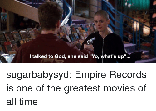 """Empire, God, and Movies: l talked to God, she said """"Yo, what's up""""... sugarbabysyd:  Empire Records is one of the greatest movies of all time"""
