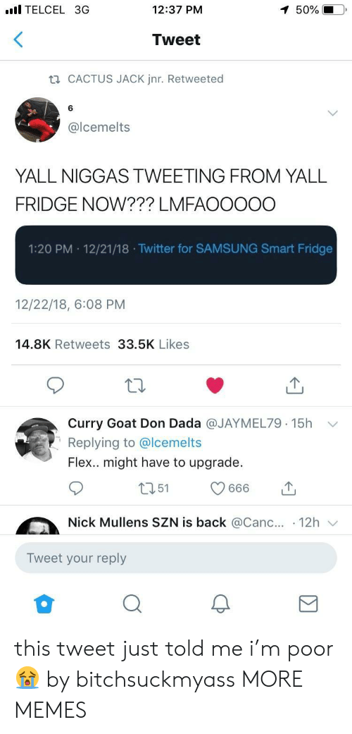Telcel: l TELCEL 3G  12:37 PM  50%  Tweet  CACTUS JACK Jnr. Retweeted  6  @lcemelts  YALL NIGGAS TWEETING FROM YALL  FRIDGE NOW??? LMFAOOOOO  1:20 PM 12/21/18 .Twitter for SAMSUNG Smart Fridge  12/22/18, 6:08 PM  14.8K Retweets 33.5K Likes  Curry Goat Don Dada @JAYMEL79. 15h  Replying to @lcemelts  Flex.. might have to upgrade.  ﹀  Nick Mullens SZN is back @Canc.. 12h  Tweet your reply this tweet just told me i'm poor 😭 by bitchsuckmyass MORE MEMES