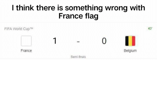 Belgium, Fifa, and Finals: l think there is something wrong with  France flag  FIFA World CupTM  43  0  France  Belgium  Semi-finals