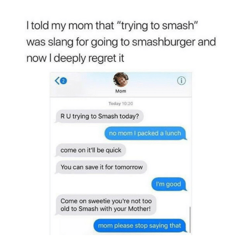 """Mom Please: l told my mom that """"trying to smash""""  was slang for going to smashburger and  now I deeply regret it  Mom  Today 10:20  R U trying to Smash today?  no mom I packed a lunch  come on it'll be quick  You can save it for tomorrow  I'm good  Come on sweetie you're not too  old to Smash with your Mother!  mom please stop saying that"""