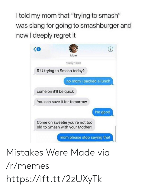"""Mom Please: l told my mom that """"trying to smash""""  was slang for going to smashburger and  now I deeply regret it  Mom  Today 10:20  R U trying to Smash today?  no mom I packed a lunch  come on it'll be quick  You can save it for tomorrow  I'm good  Come on sweetie you're not too  old to Smash with your Mother!  mom please stop saying that Mistakes Were Made via /r/memes https://ift.tt/2zUXyTk"""