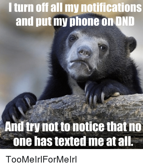 avoidance: l turn off all my notifications  and put my phone on OND  And try not to notice that no  one has texted me at all. TooMeIrlForMeIrl