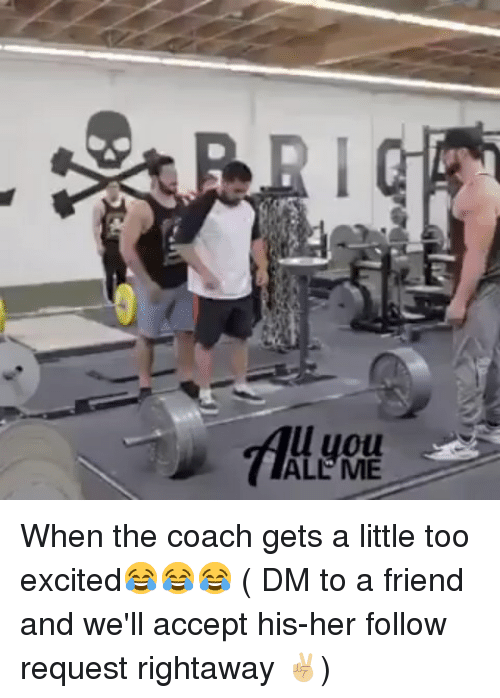 Memes, All Me, and 🤖: l uou  ALL ME When the coach gets a little too excited😂😂😂 ( DM to a friend and we'll accept his-her follow request rightaway ✌🏼)
