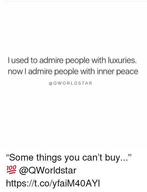 "Peace, Can, and You: l used to admire people with luxuries.  now I admire people with inner peace  @ QWORLDSTAR ""Some things you can't buy..."" 💯 @QWorldstar https://t.co/yfaiM40AYl"