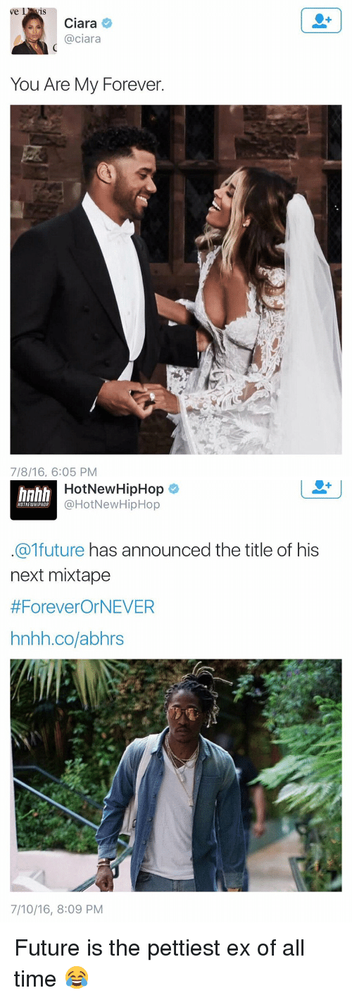 hotnewhiphop: L  ve  Ciara  @ciara  You Are My Forever.  7/8/16, 6:05 PM   HotNew HipHop  HOTNEWHIPHOP  @HotNewHipHop  future  has announced the title of his  next mixtape  #Forever OrNEVER  hnhh.co/abhrs  7/10/16, 8:09 PM Future is the pettiest ex of all time 😂