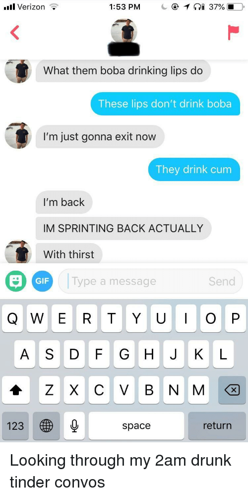 Cum, Drinking, and Drunk: l Verizon <  What them boba drinking lips do  These lips don't drink boba  I'm just gonna exit now  They drink cum  I'm back  IM SPRINTING BACK ACTUALLY  With thirst  GIF  Type a message  Send  A S DF GHJ K L  123  space  return Looking through my 2am drunk tinder convos