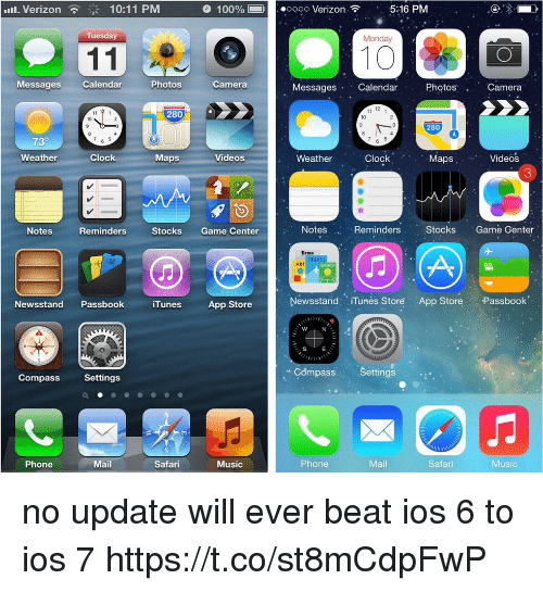 Itunes Store: l.Verizon  10:11 PM  100%-ooo Verizon  5:16 PM  Tuesday  Monday  10  Messages Calendar  Photos  Camera  Messages Calendar  Photos  Camera  12  280  10  10  280  73°  Clock.  '  Weather  Clock  Maps  Videos  Weather  MapsVideos  3  Notes  Reminders  Stocks Game Center  Notes  Reminders  Stocks Game Genter  Meus  ART  SPORTS  Newsstand PassbookiTunes App Store  Newsstand: iTunés Store App Store Passbook  S  E  Compass Settings  Compass Settings  Phone  Mail  Safari  Music  Phone  Mail  Safari  Music no update will ever beat ios 6 to ios 7 https://t.co/st8mCdpFwP